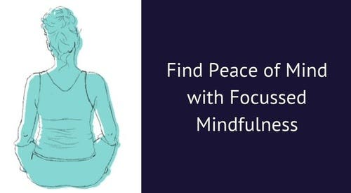 Find Peace of Mind with Focussed Mindfulness