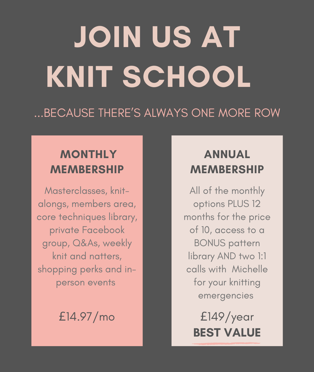 JOIN US At  KNIT SCHOOL. ...BECAUSE THERE'S ALWAYS ONE MORE ROW.  MONTHLY MEMBERSHIP.  Masterclasses, knit-alongs, members area, core techniques library, private Facebook group, Q&As, weekly knit and natters, shopping perks and in-person events. £14.97 per month. ANNUAL MEMBERSHIP, BEST VALUE, All of the monthly options PLUS 12 months for the price of 10, access to a BONUS pattern library AND two 1:1 calls with  Michelle for your knitting emergencies. £149 per year.