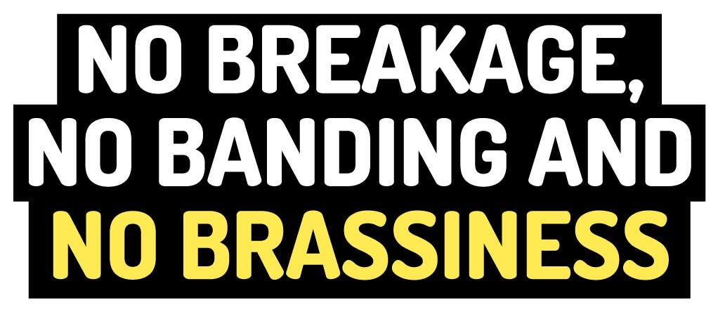 No breakage, no banding, and no brassiness